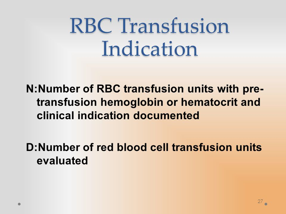 27 RBC Transfusion Indication N:Number of RBC transfusion units with pre- transfusion hemoglobin or hematocrit and clinical indication documented D:Number of red blood cell transfusion units evaluated