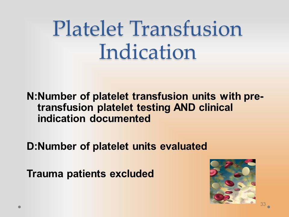 33 Platelet Transfusion Indication N:Number of platelet transfusion units with pre- transfusion platelet testing AND clinical indication documented D:Number of platelet units evaluated Trauma patients excluded