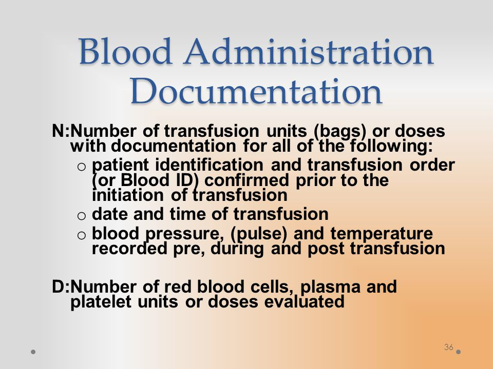36 Blood Administration Documentation N:Number of transfusion units (bags) or doses with documentation for all of the following: o patient identification and transfusion order (or Blood ID) confirmed prior to the initiation of transfusion o date and time of transfusion o blood pressure, (pulse) and temperature recorded pre, during and post transfusion D:Number of red blood cells, plasma and platelet units or doses evaluated