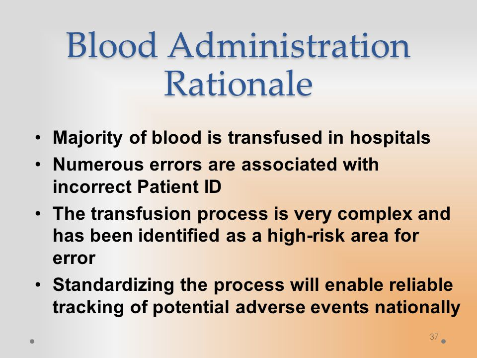 Blood Administration Rationale Majority of blood is transfused in hospitals Numerous errors are associated with incorrect Patient ID The transfusion process is very complex and has been identified as a high-risk area for error Standardizing the process will enable reliable tracking of potential adverse events nationally 37