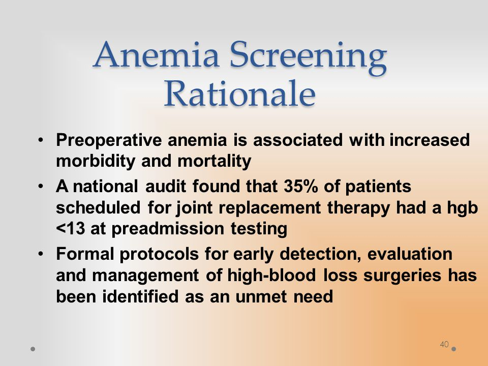 Anemia Screening Rationale Preoperative anemia is associated with increased morbidity and mortality A national audit found that 35% of patients scheduled for joint replacement therapy had a hgb <13 at preadmission testing Formal protocols for early detection, evaluation and management of high-blood loss surgeries has been identified as an unmet need 40