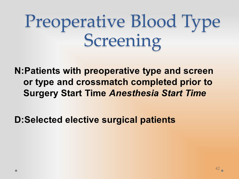 42 Preoperative Blood Type Screening N:Patients with preoperative type and screen or type and crossmatch completed prior to Surgery Start Time Anesthesia Start Time D:Selected elective surgical patients
