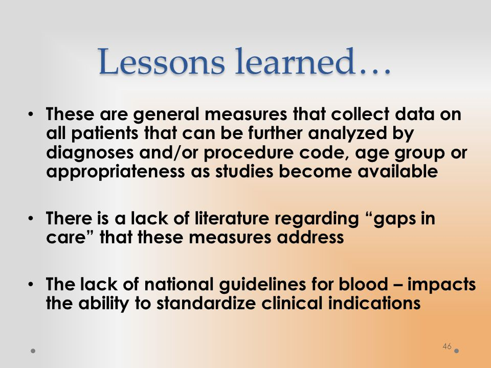 Lessons learned… These are general measures that collect data on all patients that can be further analyzed by diagnoses and/or procedure code, age group or appropriateness as studies become available There is a lack of literature regarding gaps in care that these measures address The lack of national guidelines for blood – impacts the ability to standardize clinical indications 46