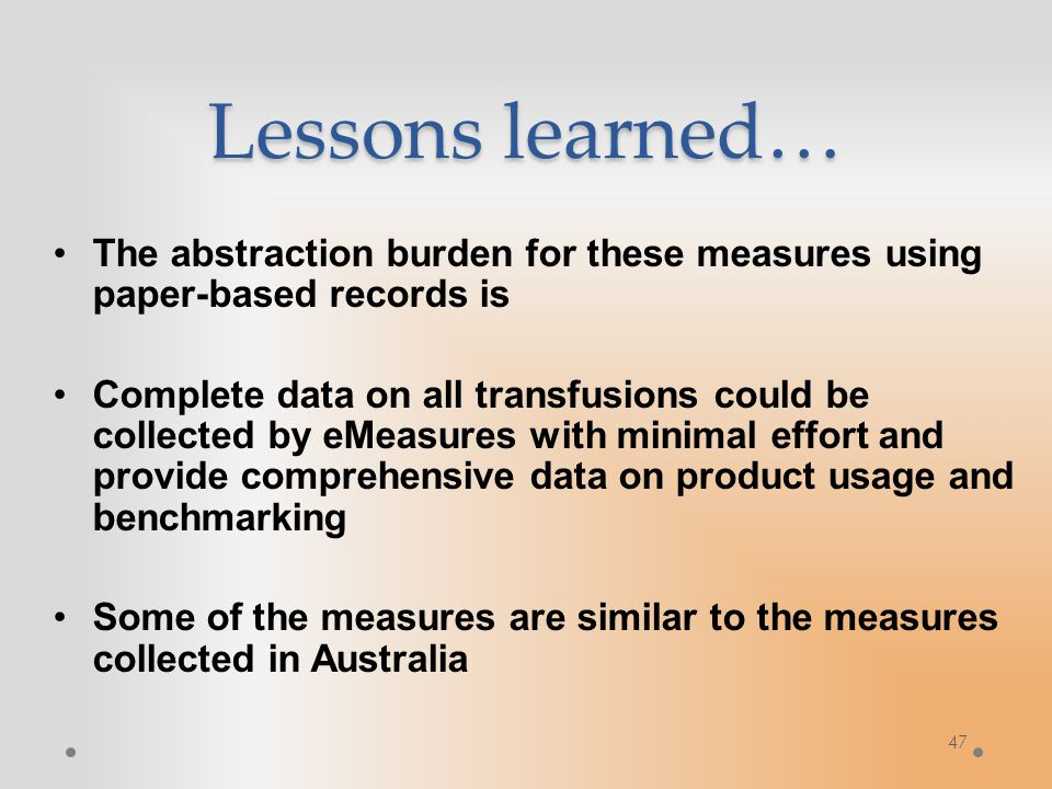 Lessons learned… The abstraction burden for these measures using paper-based records is Complete data on all transfusions could be collected by eMeasures with minimal effort and provide comprehensive data on product usage and benchmarking Some of the measures are similar to the measures collected in Australia 47
