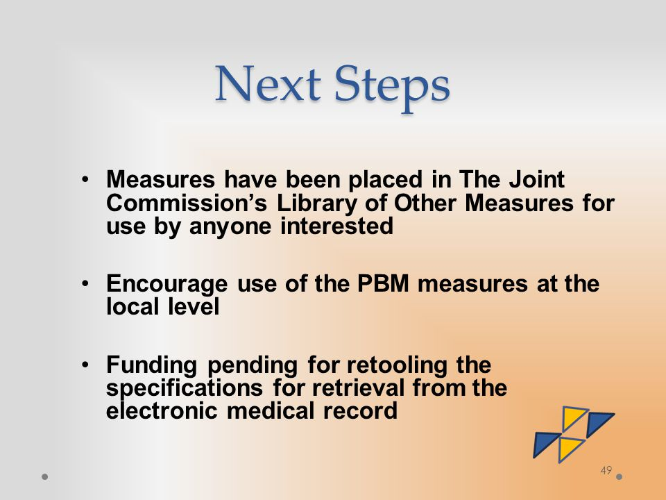 Next Steps Measures have been placed in The Joint Commission's Library of Other Measures for use by anyone interested Encourage use of the PBM measures at the local level Funding pending for retooling the specifications for retrieval from the electronic medical record 49