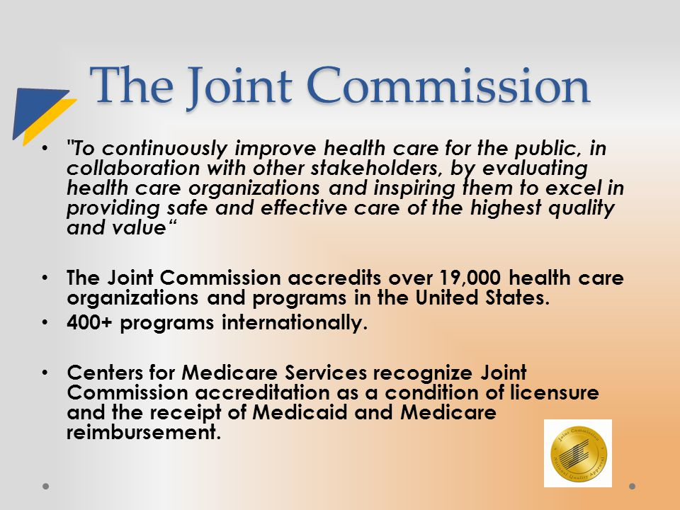 The Joint Commission To continuously improve health care for the public, in collaboration with other stakeholders, by evaluating health care organizations and inspiring them to excel in providing safe and effective care of the highest quality and value The Joint Commission accredits over 19,000 health care organizations and programs in the United States.
