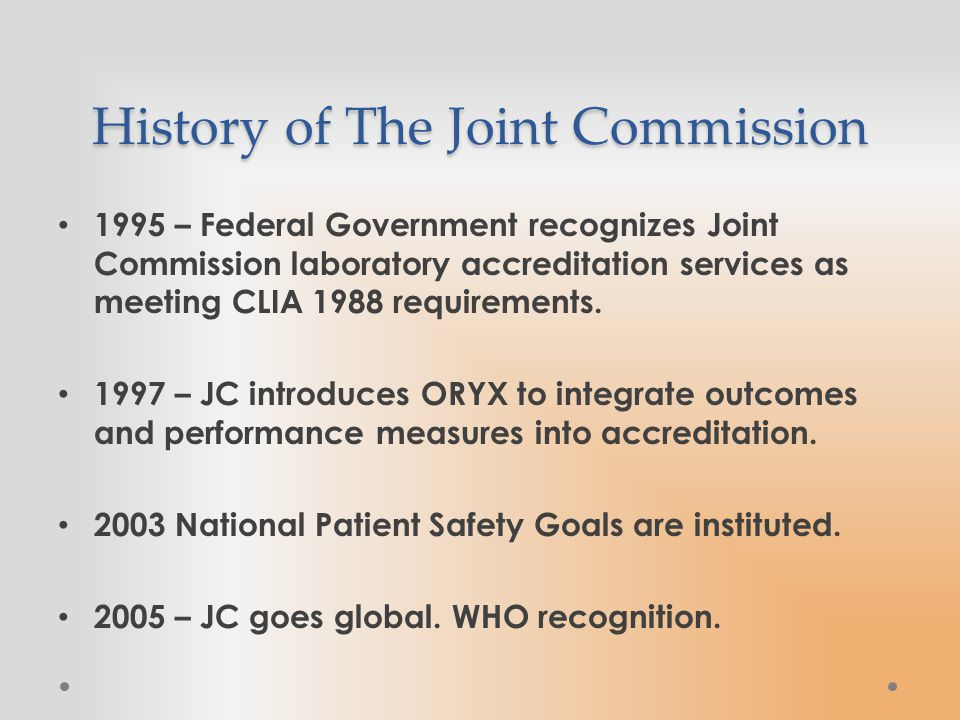 History of The Joint Commission 1995 – Federal Government recognizes Joint Commission laboratory accreditation services as meeting CLIA 1988 requirements.