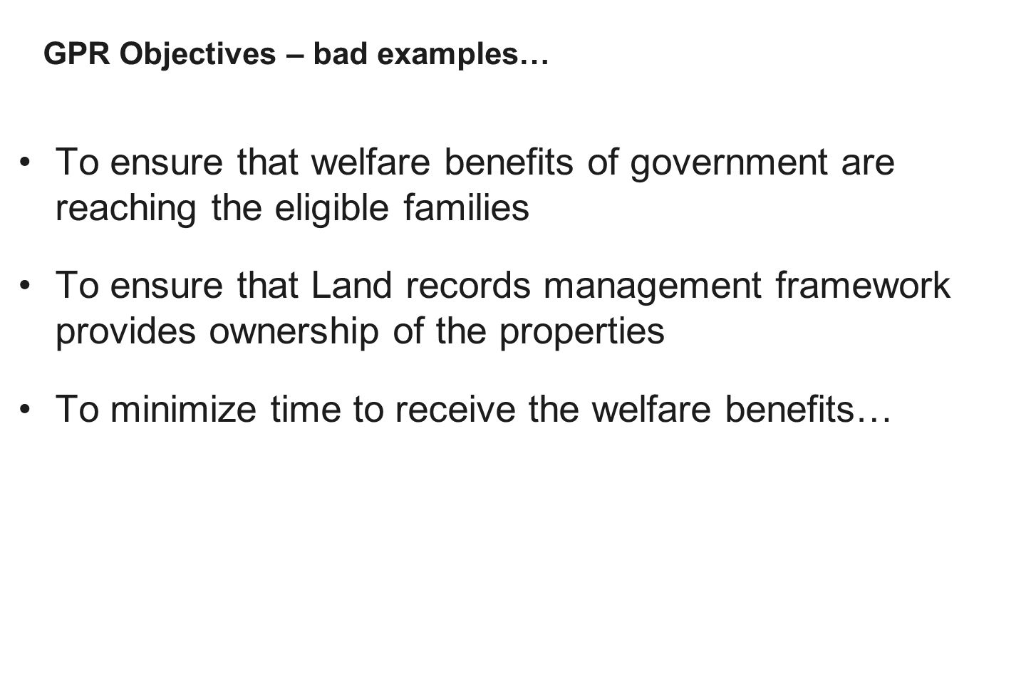 To ensure that welfare benefits of government are reaching the eligible families To ensure that Land records management framework provides ownership of the properties To minimize time to receive the welfare benefits… GPR Objectives – bad examples…