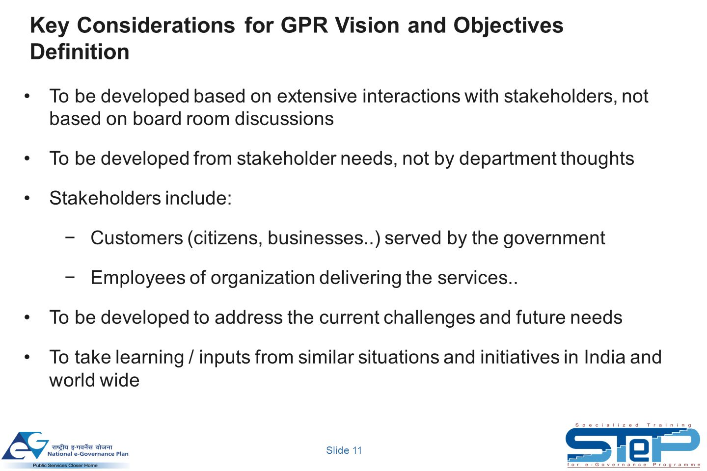Slide 11 Key Considerations for GPR Vision and Objectives Definition To be developed based on extensive interactions with stakeholders, not based on board room discussions To be developed from stakeholder needs, not by department thoughts Stakeholders include: −Customers (citizens, businesses..) served by the government −Employees of organization delivering the services..