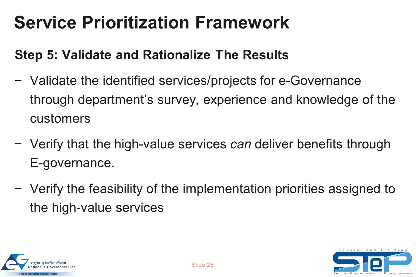 Slide 28 Step 5: Validate and Rationalize The Results −Validate the identified services/projects for e-Governance through department's survey, experience and knowledge of the customers −Verify that the high-value services can deliver benefits through E-governance.