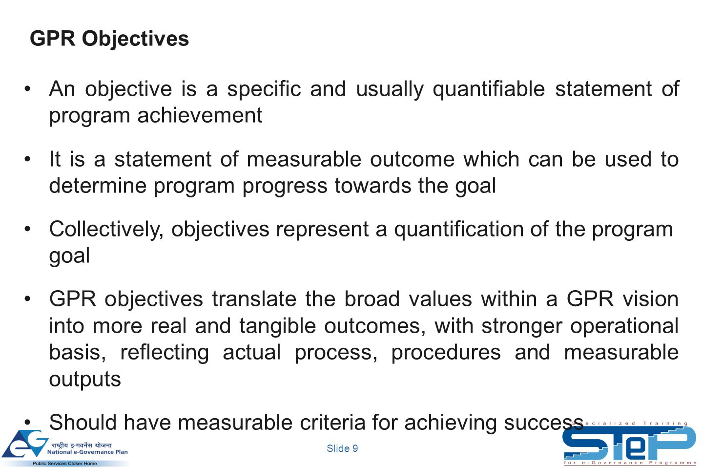 Slide 9 An objective is a specific and usually quantifiable statement of program achievement It is a statement of measurable outcome which can be used to determine program progress towards the goal Collectively, objectives represent a quantification of the program goal GPR objectives translate the broad values within a GPR vision into more real and tangible outcomes, with stronger operational basis, reflecting actual process, procedures and measurable outputs Should have measurable criteria for achieving success GPR Objectives
