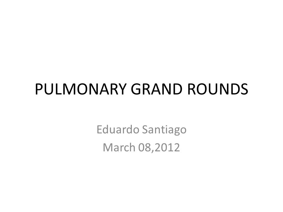 PULMONARY GRAND ROUNDS Eduardo Santiago March 08,2012