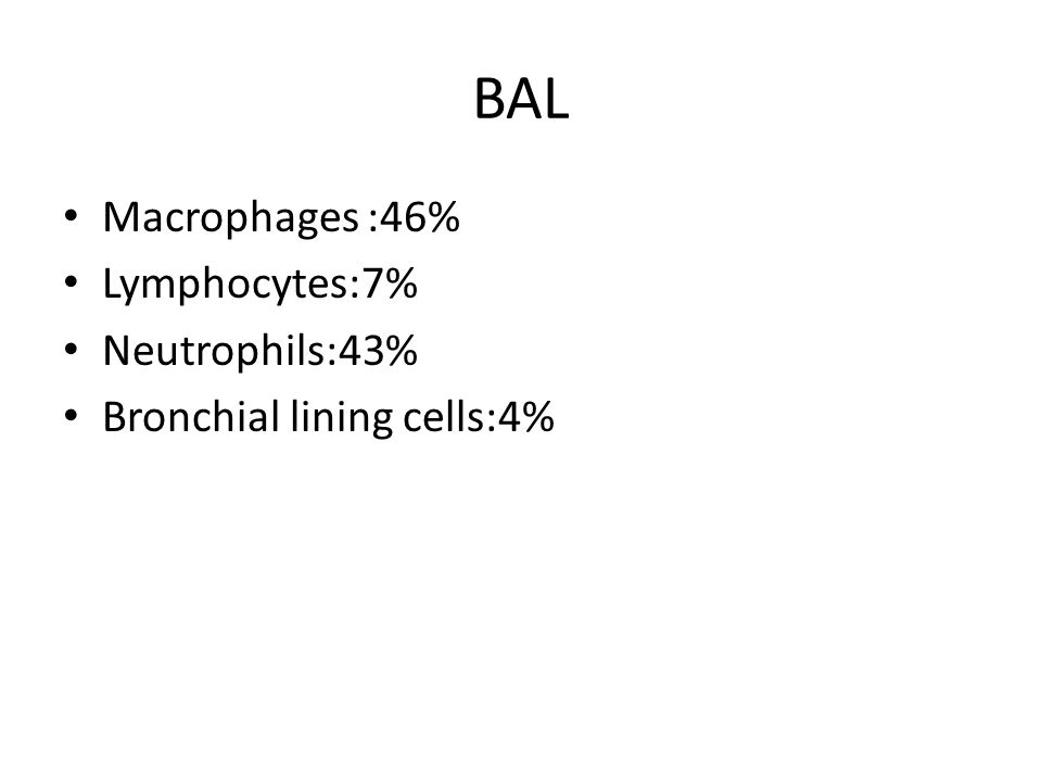 BAL Macrophages :46% Lymphocytes:7% Neutrophils:43% Bronchial lining cells:4%