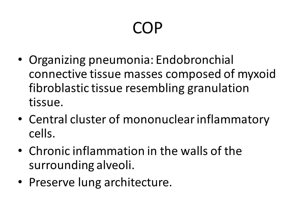 COP Organizing pneumonia: Endobronchial connective tissue masses composed of myxoid fibroblastic tissue resembling granulation tissue.