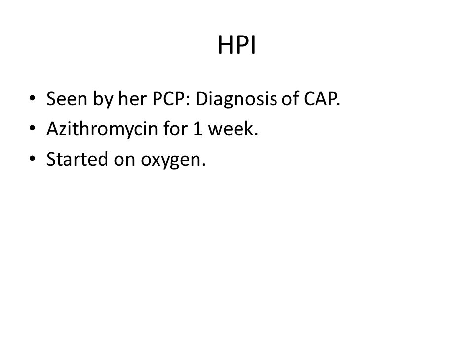 HPI Seen by her PCP: Diagnosis of CAP. Azithromycin for 1 week. Started on oxygen.