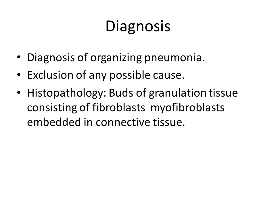Diagnosis Diagnosis of organizing pneumonia. Exclusion of any possible cause. Histopathology: Buds of granulation tissue consisting of fibroblasts myo