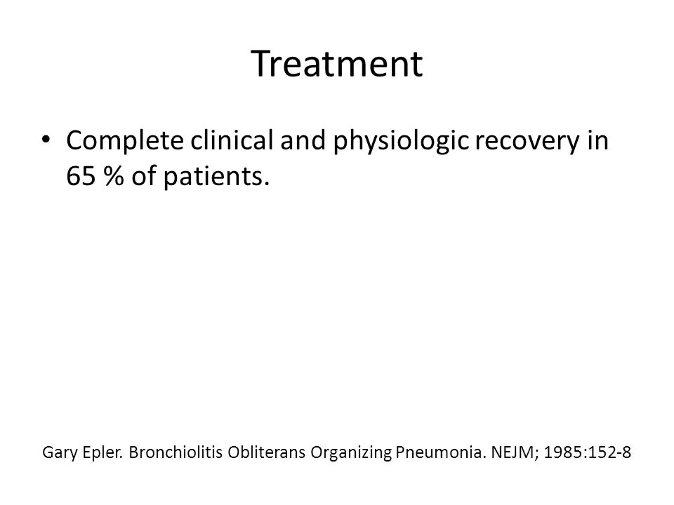 Treatment Complete clinical and physiologic recovery in 65 % of patients. Gary Epler. Bronchiolitis Obliterans Organizing Pneumonia. NEJM; 1985:152-8
