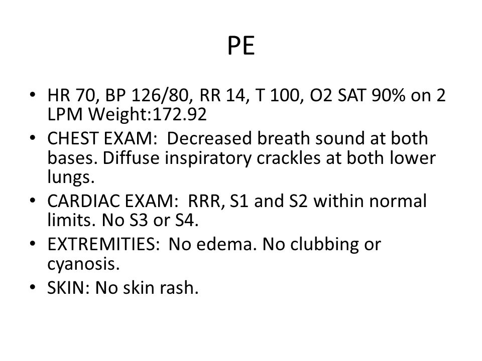 PE HR 70, BP 126/80, RR 14, T 100, O2 SAT 90% on 2 LPM Weight:172.92 CHEST EXAM: Decreased breath sound at both bases.