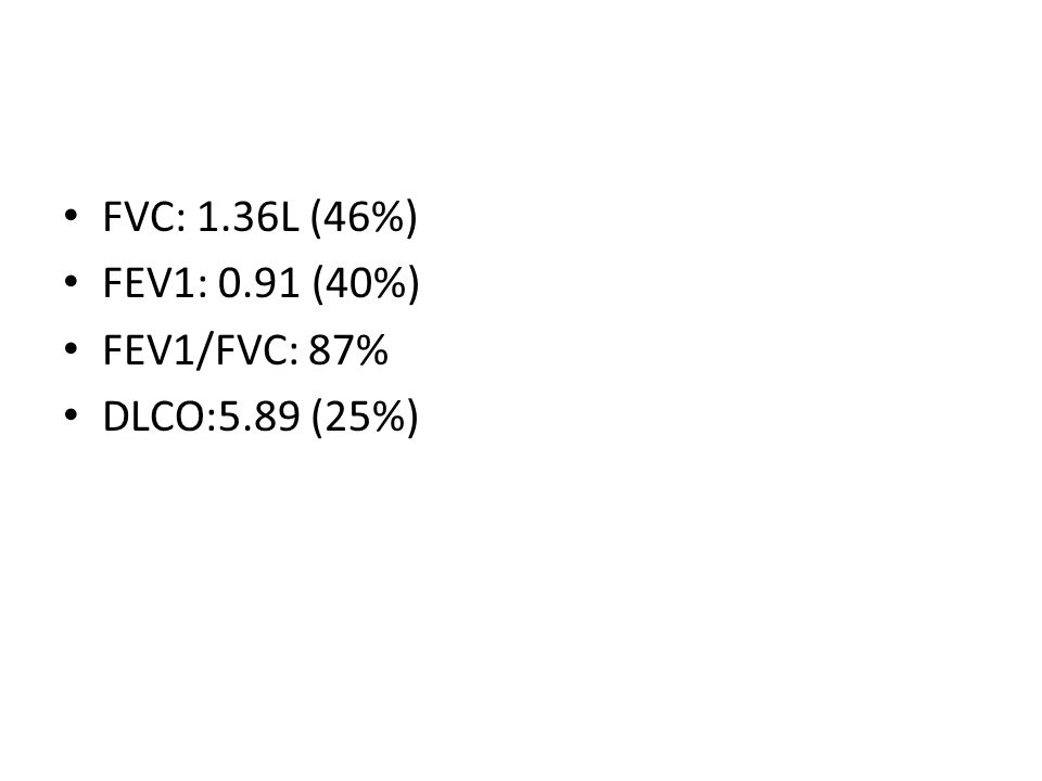FVC: 1.36L (46%) FEV1: 0.91 (40%) FEV1/FVC: 87% DLCO:5.89 (25%)