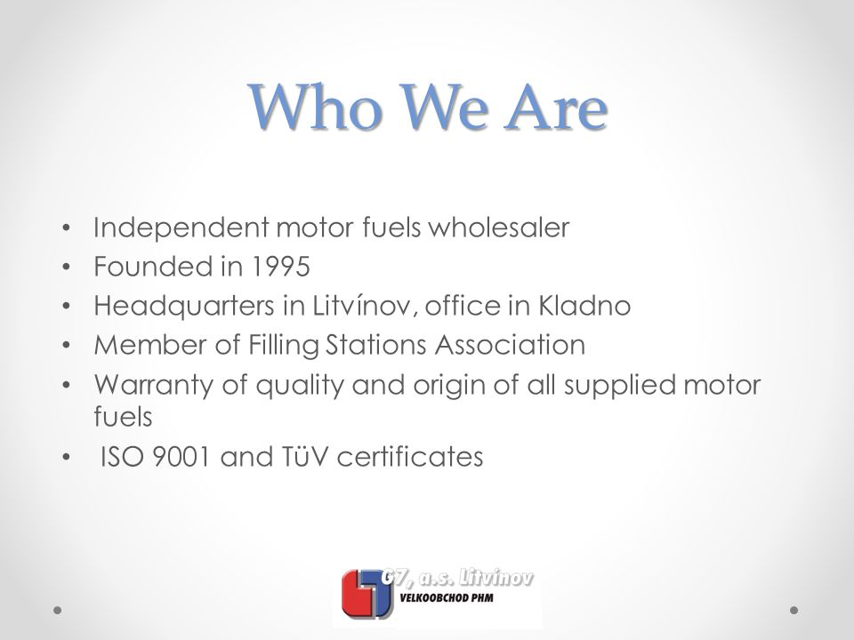Who We Are Independent motor fuels wholesaler Founded in 1995 Headquarters in Litvínov, office in Kladno Member of Filling Stations Association Warran