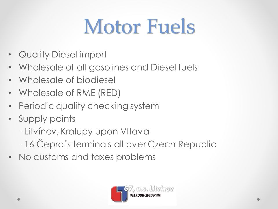 Motor Fuels Quality Diesel import Wholesale of all gasolines and Diesel fuels Wholesale of biodiesel Wholesale of RME (RED) Periodic quality checking system Supply points - Litvínov, Kralupy upon Vltava - 16 Čepro´s terminals all over Czech Republic No customs and taxes problems