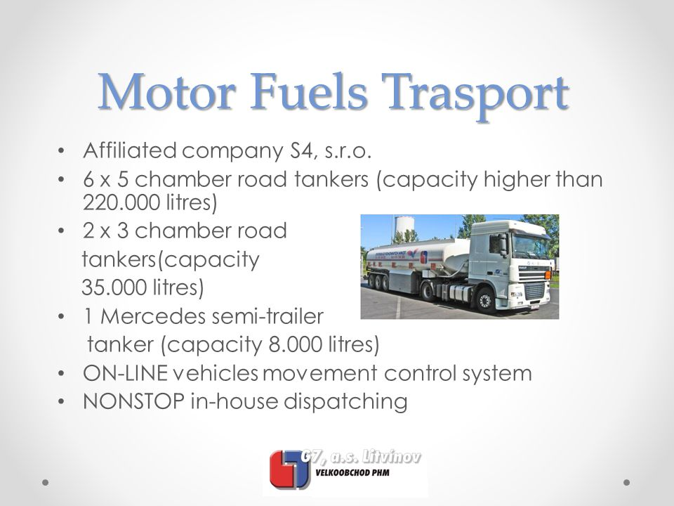 Motor Fuels Trasport Affiliated company S4, s.r.o. 6 x 5 chamber road tankers (capacity higher than 220.000 litres) 2 x 3 chamber road tankers(capacit