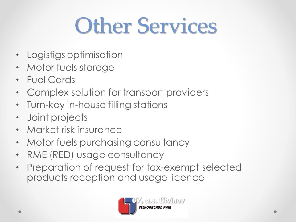 Other Services Logistigs optimisation Motor fuels storage Fuel Cards Complex solution for transport providers Turn-key in-house filling stations Joint projects Market risk insurance Motor fuels purchasing consultancy RME (RED) usage consultancy Preparation of request for tax-exempt selected products reception and usage licence