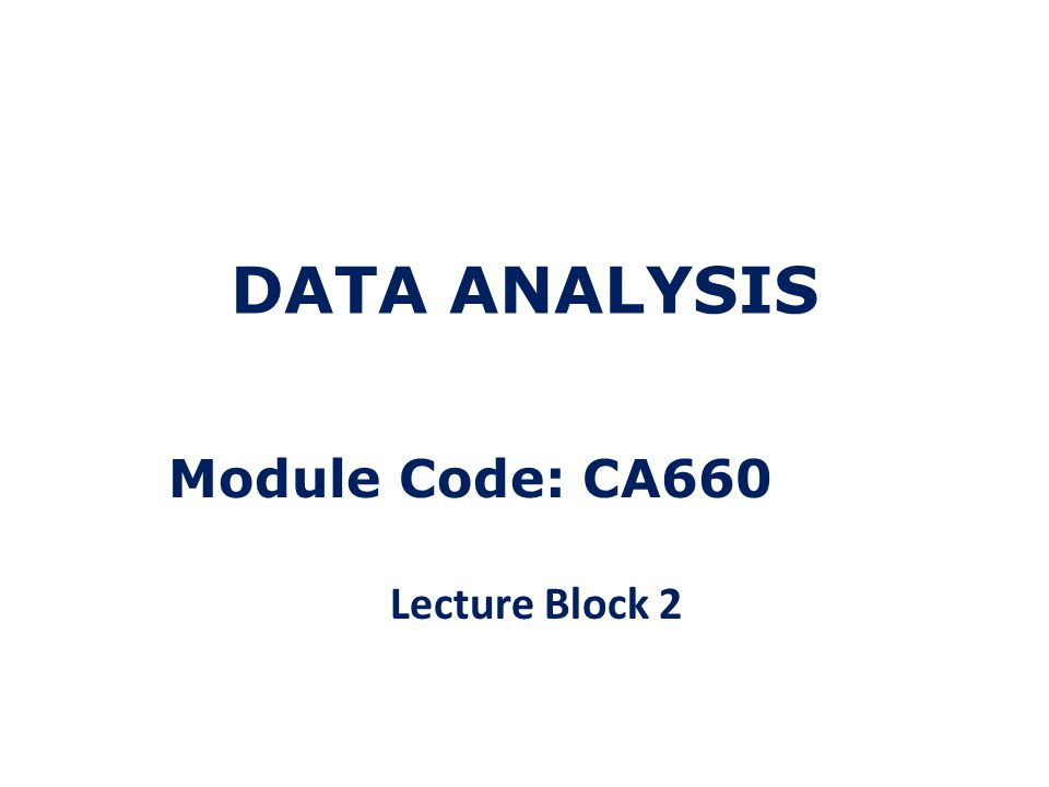 DATA ANALYSIS Module Code: CA660 Lecture Block 2