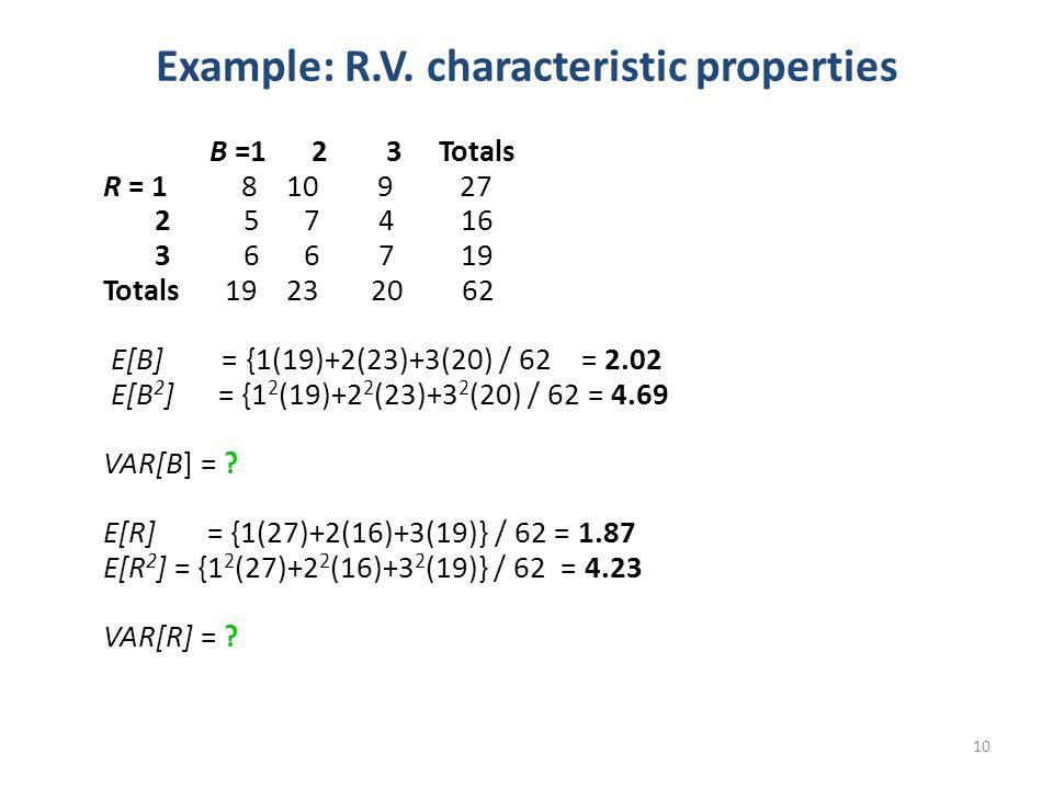 10 Example: R.V. characteristic properties B =1 2 3 Totals R = 1 8 10 9 27 2 5 7 4 16 3 6 6 7 19 Totals 19 23 20 62 E[B] = {1(19)+2(23)+3(20) / 62 = 2