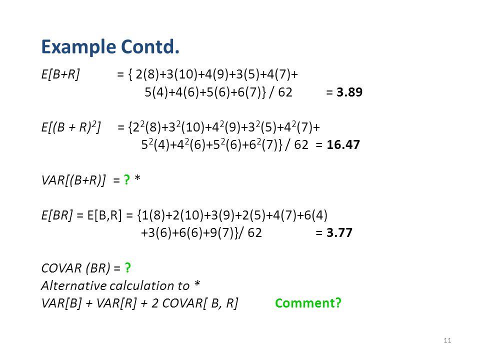 11 Example Contd. E[B+R] = { 2(8)+3(10)+4(9)+3(5)+4(7)+ 5(4)+4(6)+5(6)+6(7)} / 62 = 3.89 E[(B + R) 2 ] = {2 2 (8)+3 2 (10)+4 2 (9)+3 2 (5)+4 2 (7)+ 5