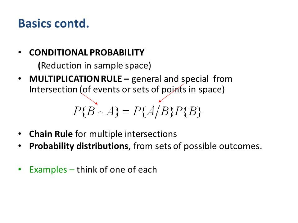 Basics contd. CONDITIONAL PROBABILITY (Reduction in sample space) MULTIPLICATION RULE – general and special from Intersection (of events or sets of po