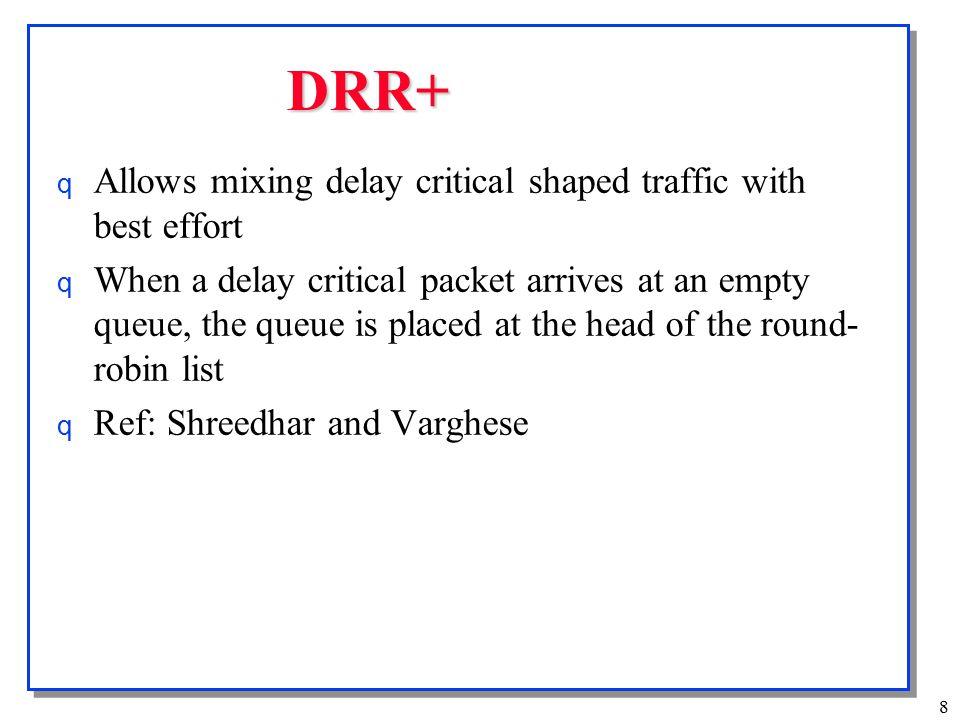 9 Surplus Round Robin (SRR) o Similar to DRR o Deficits (Credits) are allowed to be negative o Ref: Adiseshu et al, Floyd