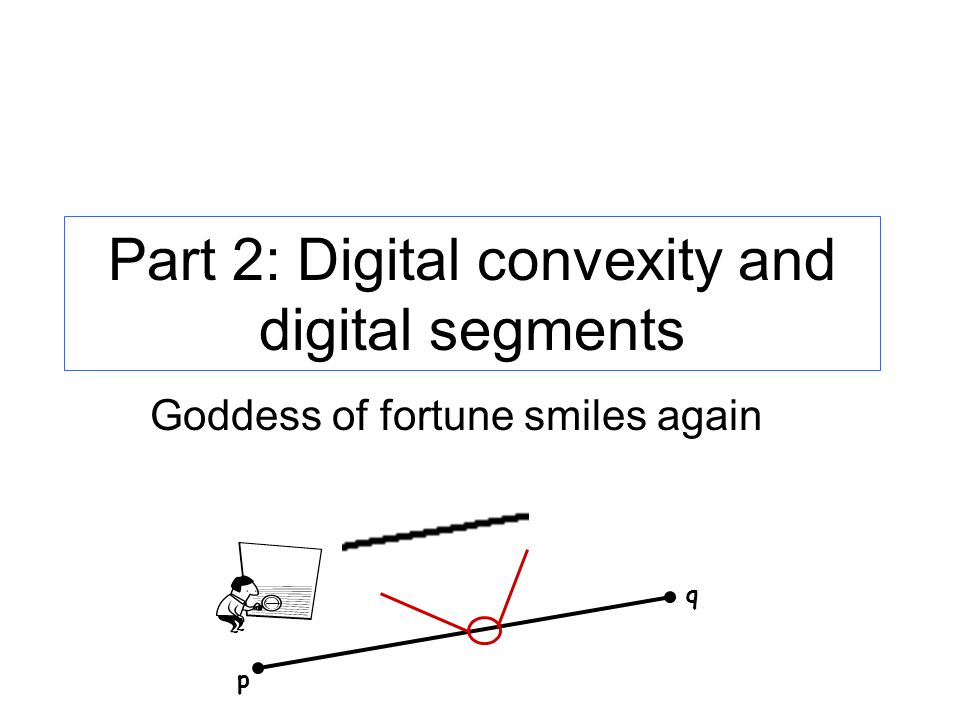 Part 2: Digital convexity and digital segments p q Goddess of fortune smiles again