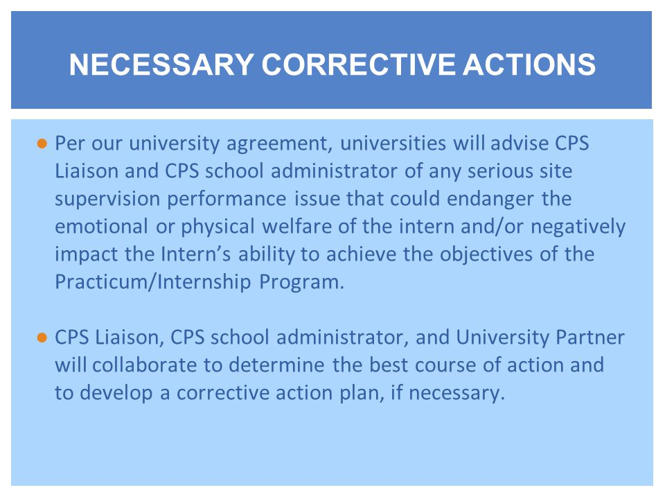 ●Per our university agreement, universities will advise CPS Liaison and CPS school administrator of any serious site supervision performance issue that could endanger the emotional or physical welfare of the intern and/or negatively impact the Intern's ability to achieve the objectives of the Practicum/Internship Program.