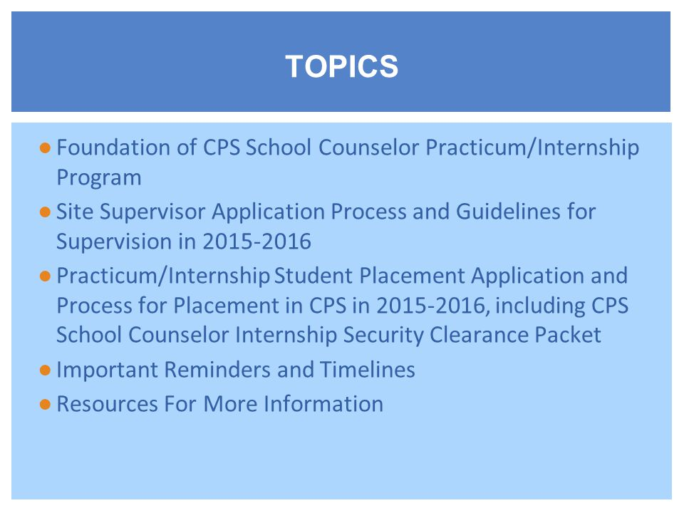 ●Foundation of CPS School Counselor Practicum/Internship Program ●Site Supervisor Application Process and Guidelines for Supervision in 2015-2016 ●Practicum/Internship Student Placement Application and Process for Placement in CPS in 2015-2016, including CPS School Counselor Internship Security Clearance Packet ●Important Reminders and Timelines ●Resources For More Information TOPICS