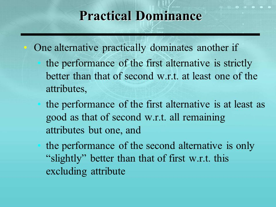 Practical Dominance One alternative practically dominates another if the performance of the first alternative is strictly better than that of second w