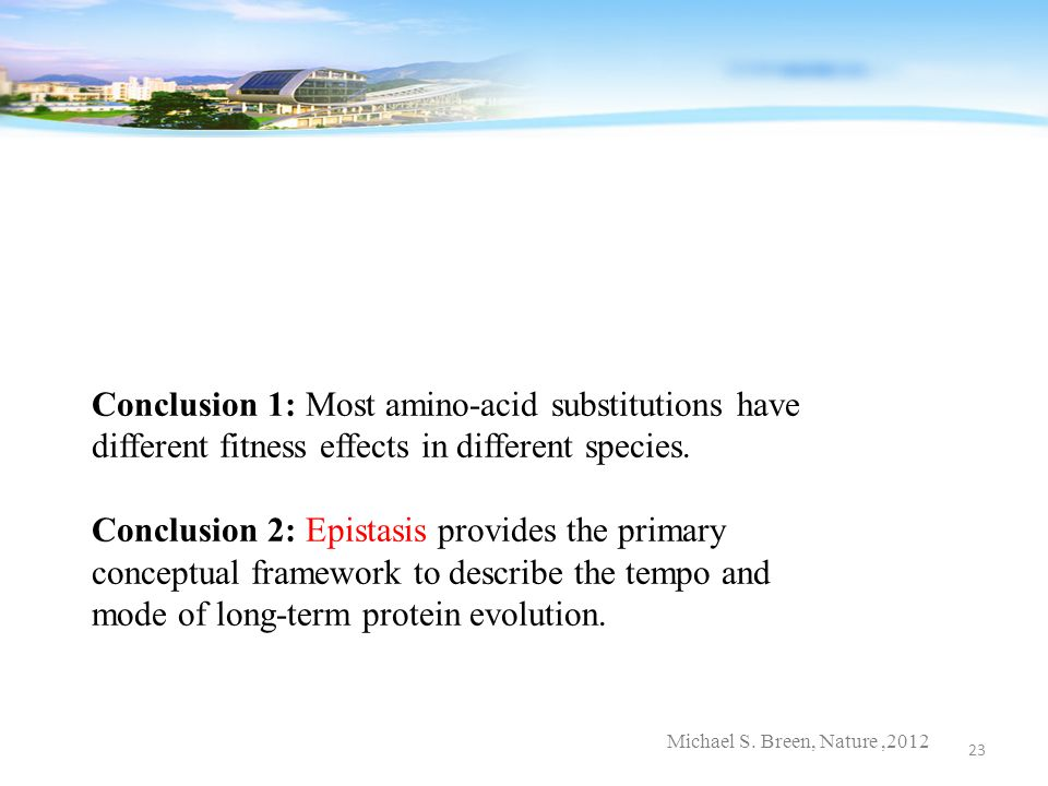 Michael S. Breen, Nature,2012 Conclusion 1: Most amino-acid substitutions have different fitness effects in different species. Conclusion 2: Epistasis