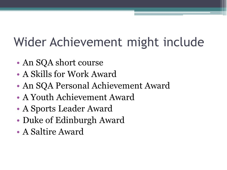 Wider Achievement might include An SQA short course A Skills for Work Award An SQA Personal Achievement Award A Youth Achievement Award A Sports Leader Award Duke of Edinburgh Award A Saltire Award