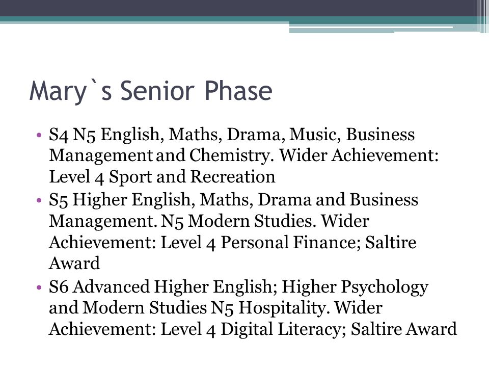 Mary`s Senior Phase S4 N5 English, Maths, Drama, Music, Business Management and Chemistry.