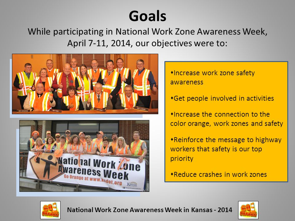 Goals While participating in National Work Zone Awareness Week, April 7-11, 2014, our objectives were to:  Increase work zone safety awareness  Get people involved in activities  Increase the connection to the color orange, work zones and safety  Reinforce the message to highway workers that safety is our top priority  Reduce crashes in work zones National Work Zone Awareness Week in Kansas