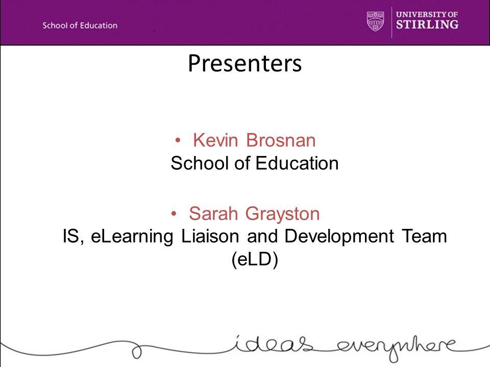 Presenters Kevin Brosnan School of Education Sarah Grayston IS, eLearning Liaison and Development Team (eLD)