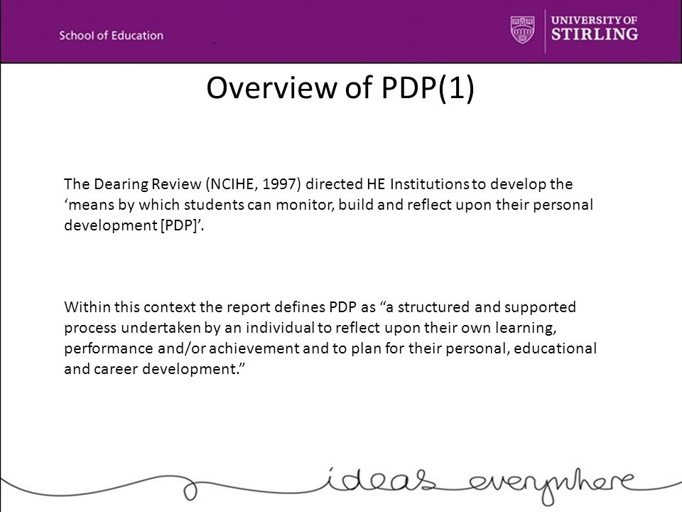 Overview of PDP(1) The Dearing Review (NCIHE, 1997) directed HE Institutions to develop the 'means by which students can monitor, build and reflect upon their personal development [PDP]'.