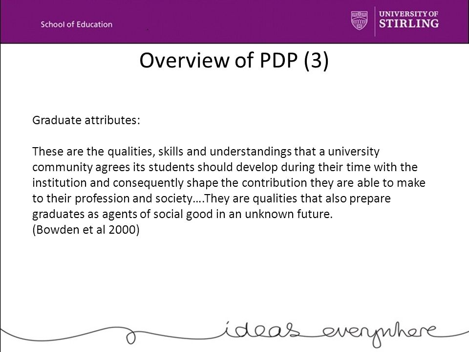 Overview of PDP (3) Graduate attributes: These are the qualities, skills and understandings that a university community agrees its students should develop during their time with the institution and consequently shape the contribution they are able to make to their profession and society….They are qualities that also prepare graduates as agents of social good in an unknown future.