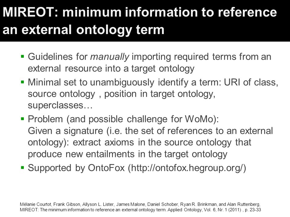 MIREOT: minimum information to reference an external ontology term  Guidelines for manually importing required terms from an external resource into a target ontology  Minimal set to unambiguously identify a term: URI of class, source ontology, position in target ontology, superclasses…  Problem (and possible challenge for WoMo): Given a signature (i.e.