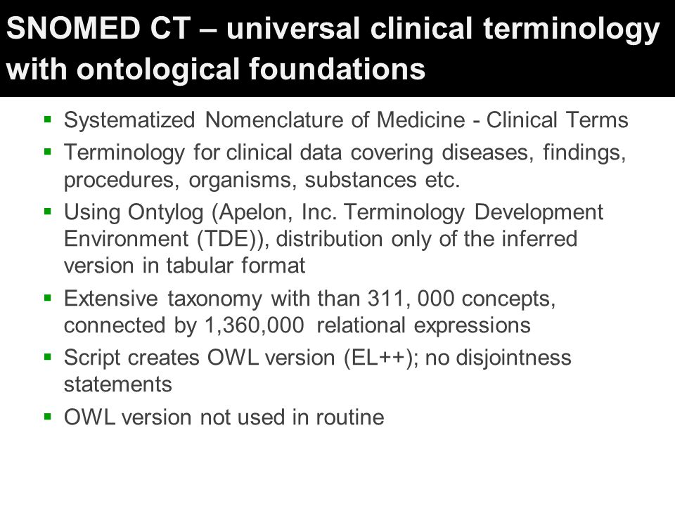 SNOMED CT – universal clinical terminology with ontological foundations  Systematized Nomenclature of Medicine - Clinical Terms  Terminology for clinical data covering diseases, findings, procedures, organisms, substances etc.