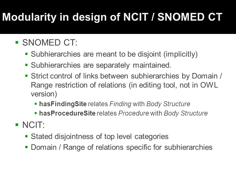 Modularity in design of NCIT / SNOMED CT  SNOMED CT:  Subhierarchies are meant to be disjoint (implicitly)  Subhierarchies are separately maintained.