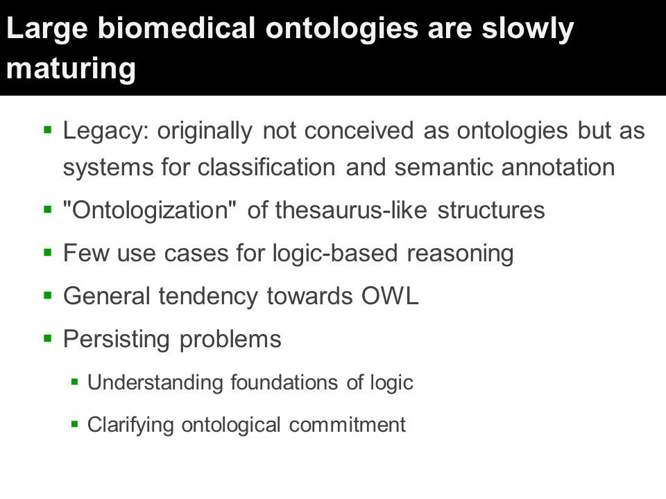 Large biomedical ontologies are slowly maturing  Legacy: originally not conceived as ontologies but as systems for classification and semantic annotation  Ontologization of thesaurus-like structures  Few use cases for logic-based reasoning  General tendency towards OWL  Persisting problems  Understanding foundations of logic  Clarifying ontological commitment