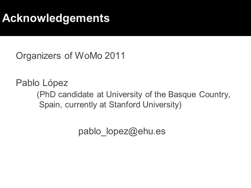 Acknowledgements Organizers of WoMo 2011 Pablo López (PhD candidate at University of the Basque Country, Spain, currently at Stanford University) pablo_lopez@ehu.es