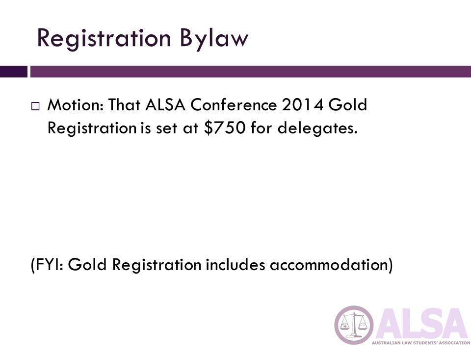 Registration Bylaw  Motion: That ALSA Conference 2014 Gold Registration is set at $750 for delegates.