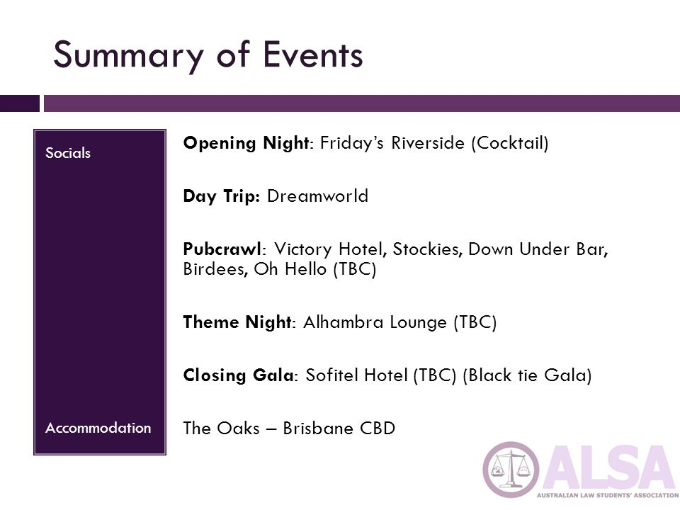 Summary of Events Socials Accommodation Opening Night: Friday's Riverside (Cocktail) Day Trip: Dreamworld Pubcrawl: Victory Hotel, Stockies, Down Under Bar, Birdees, Oh Hello (TBC) Theme Night: Alhambra Lounge (TBC) Closing Gala: Sofitel Hotel (TBC) (Black tie Gala) The Oaks – Brisbane CBD